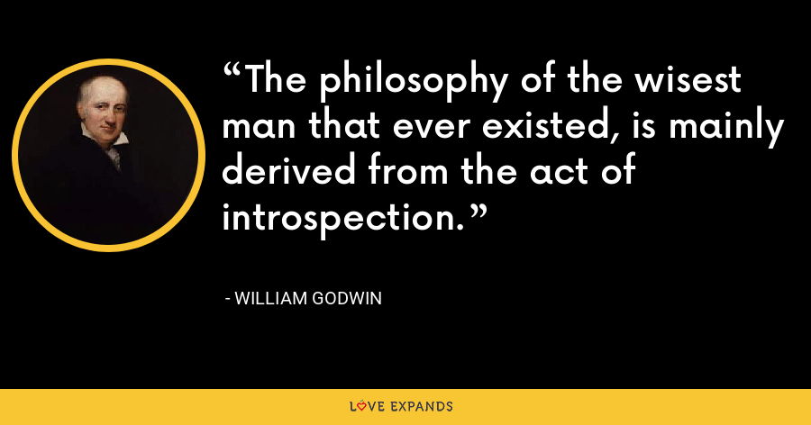 The philosophy of the wisest man that ever existed, is mainly derived from the act of introspection. - William Godwin