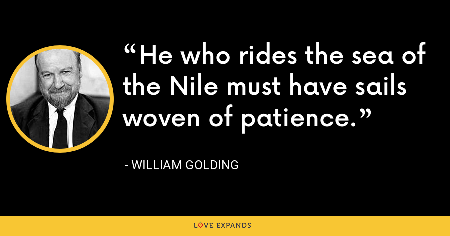 He who rides the sea of the Nile must have sails woven of patience. - William Golding