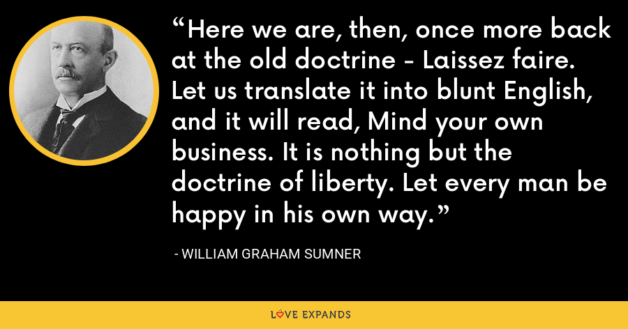 Here we are, then, once more back at the old doctrine - Laissez faire. Let us translate it into blunt English, and it will read, Mind your own business. It is nothing but the doctrine of liberty. Let every man be happy in his own way. - William Graham Sumner