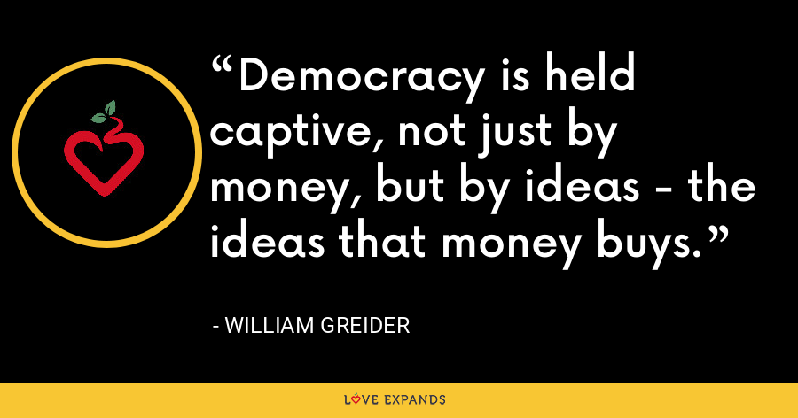 Democracy is held captive, not just by money, but by ideas - the ideas that money buys. - William Greider
