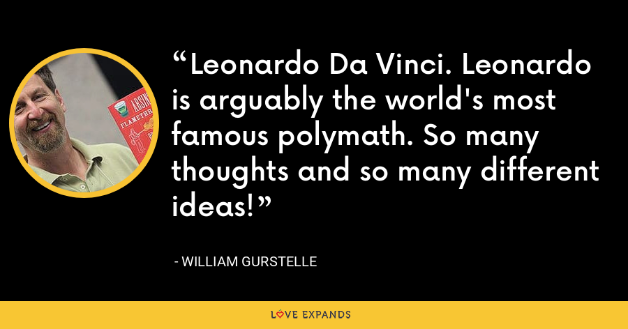 Leonardo Da Vinci. Leonardo is arguably the world's most famous polymath. So many thoughts and so many different ideas! - William Gurstelle
