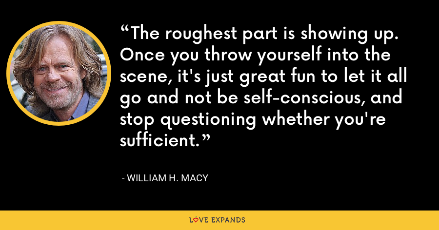 The roughest part is showing up. Once you throw yourself into the scene, it's just great fun to let it all go and not be self-conscious, and stop questioning whether you're sufficient. - William H. Macy
