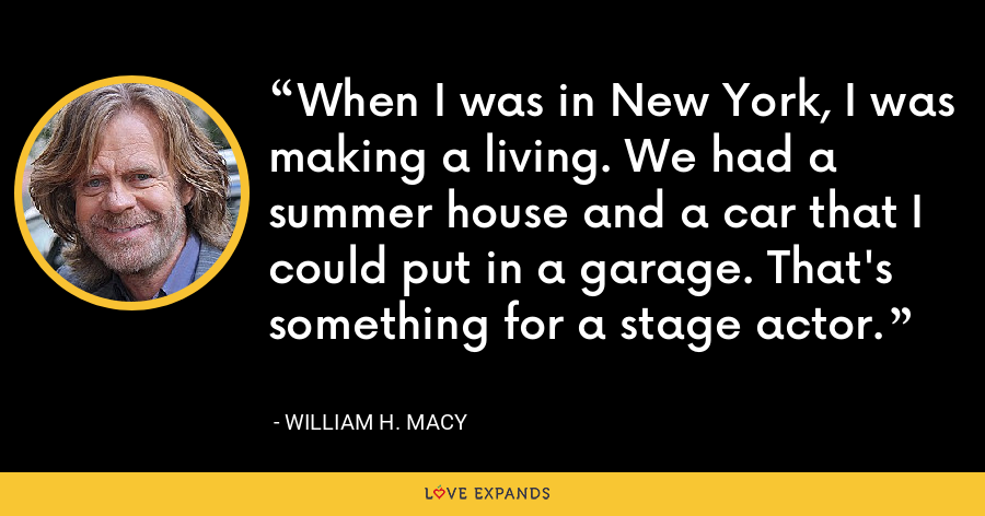 When I was in New York, I was making a living. We had a summer house and a car that I could put in a garage. That's something for a stage actor. - William H. Macy