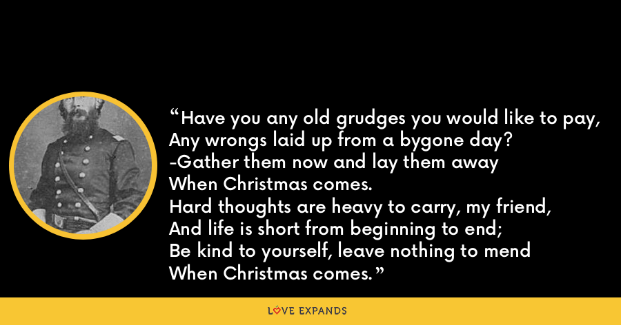 Have you any old grudges you would like to pay,Any wrongs laid up from a bygone day?-Gather them now and lay them awayWhen Christmas comes.Hard thoughts are heavy to carry, my friend,And life is short from beginning to end;Be kind to yourself, leave nothing to mendWhen Christmas comes. - William Haines Lytle