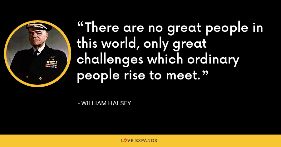 There are no great people in this world, only great challenges which ordinary people rise to meet. - William Halsey