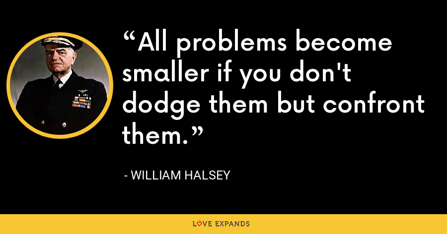 All problems become smaller if you don't dodge them but confront them. - William Halsey