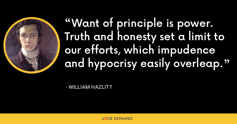 Want of principle is power. Truth and honesty set a limit to our efforts, which impudence and hypocrisy easily overleap. - William Hazlitt