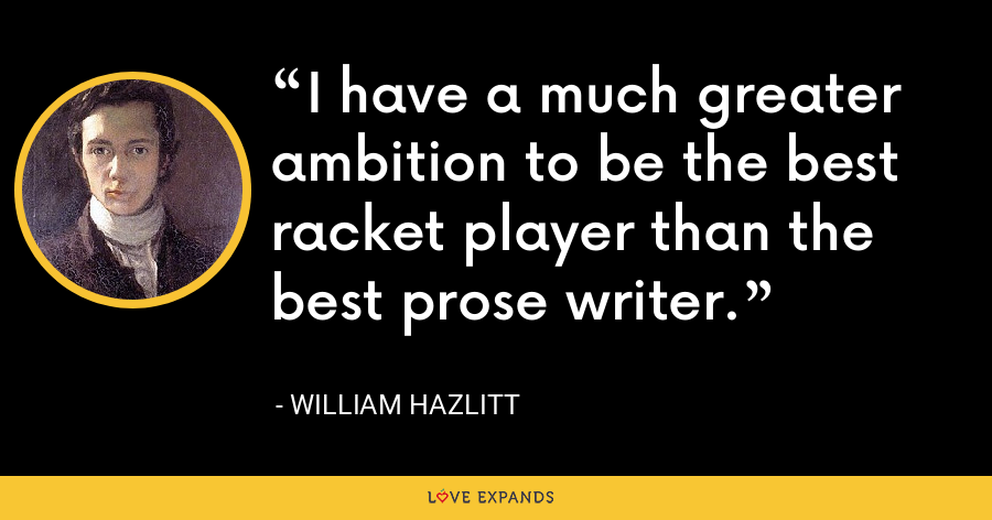 I have a much greater ambition to be the best racket player than the best prose writer. - William Hazlitt