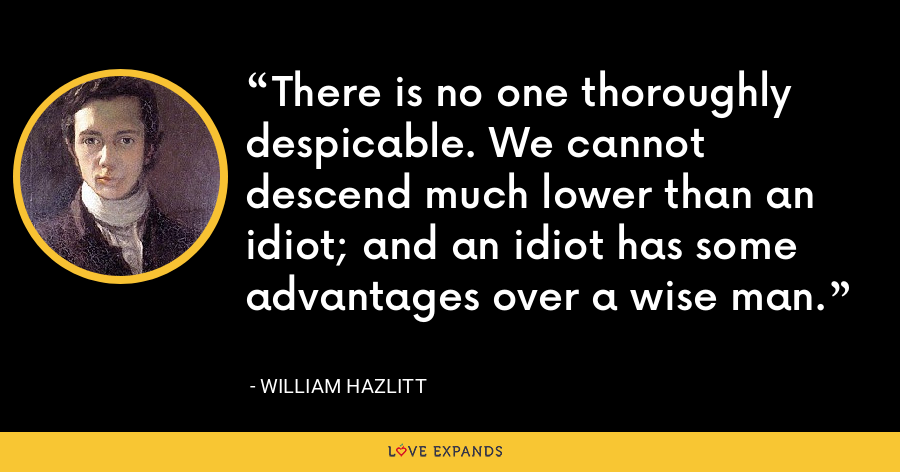 There is no one thoroughly despicable. We cannot descend much lower than an idiot; and an idiot has some advantages over a wise man. - William Hazlitt
