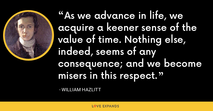 As we advance in life, we acquire a keener sense of the value of time. Nothing else, indeed, seems of any consequence; and we become misers in this respect. - William Hazlitt