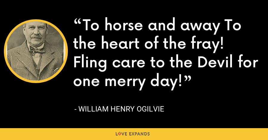 To horse and away To the heart of the fray! Fling care to the Devil for one merry day! - William Henry Ogilvie