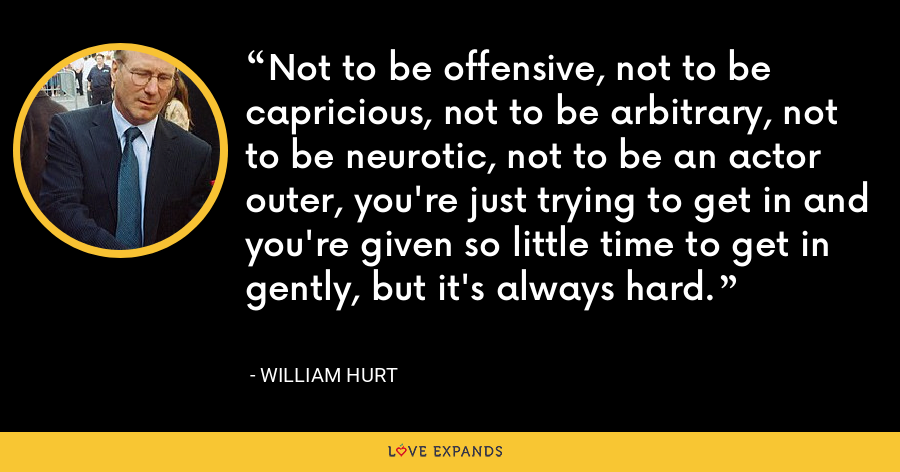 Not to be offensive, not to be capricious, not to be arbitrary, not to be neurotic, not to be an actor outer, you're just trying to get in and you're given so little time to get in gently, but it's always hard. - William Hurt