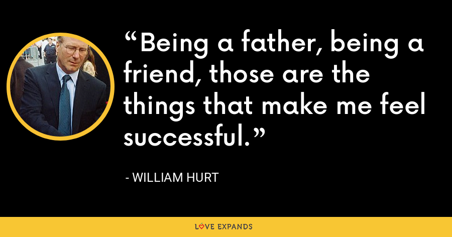 Being a father, being a friend, those are the things that make me feel successful. - William Hurt