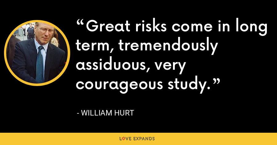 Great risks come in long term, tremendously assiduous, very courageous study. - William Hurt