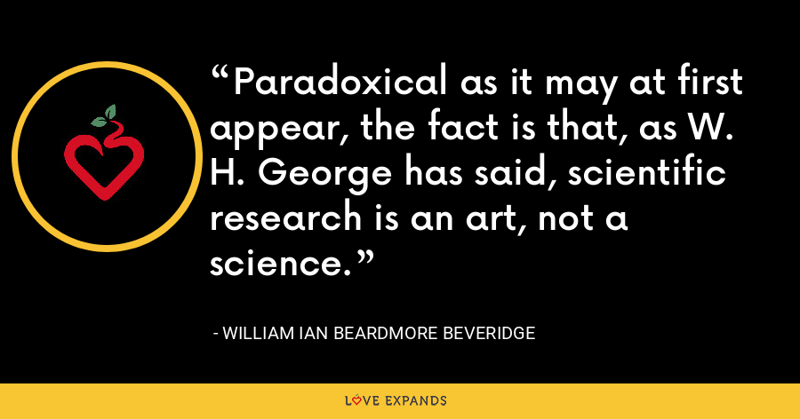 Paradoxical as it may at first appear, the fact is that, as W. H. George has said, scientific research is an art, not a science. - William Ian Beardmore Beveridge