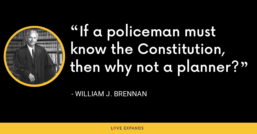 If a policeman must know the Constitution, then why not a planner? - William J. Brennan