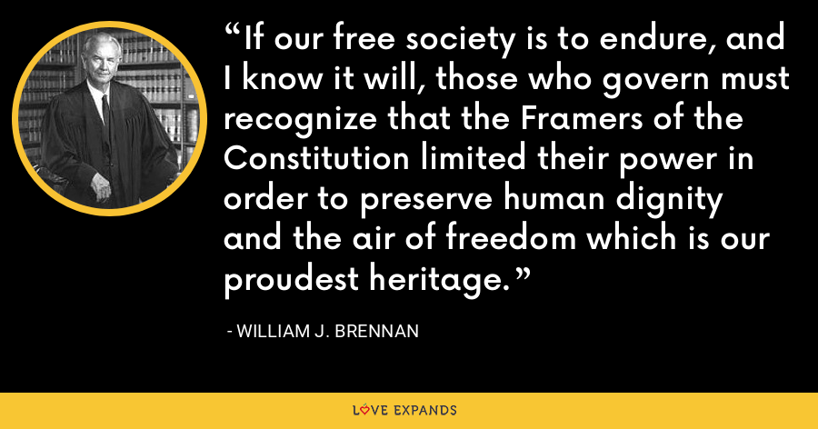 If our free society is to endure, and I know it will, those who govern must recognize that the Framers of the Constitution limited their power in order to preserve human dignity and the air of freedom which is our proudest heritage. - William J. Brennan