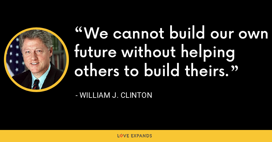 We cannot build our own future without helping others to build theirs. - William J. Clinton