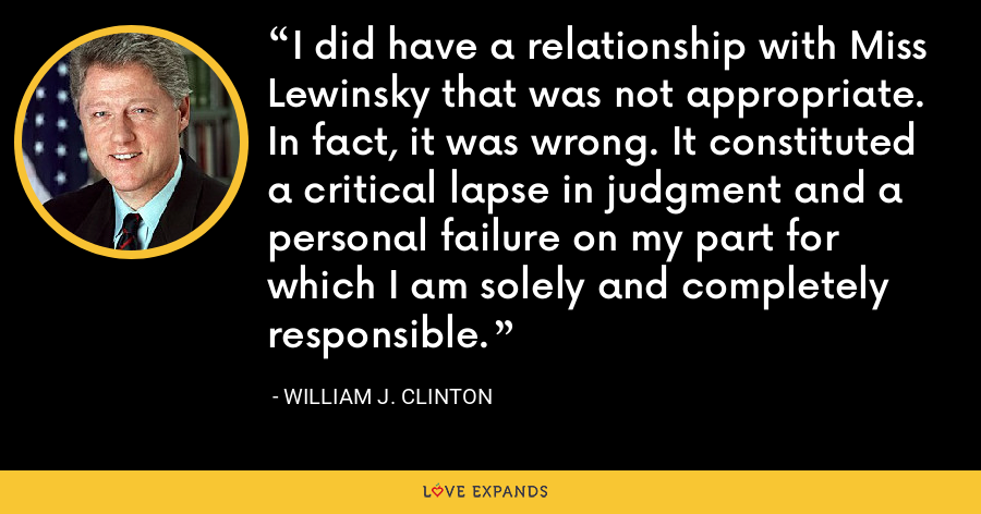 I did have a relationship with Miss Lewinsky that was not appropriate. In fact, it was wrong. It constituted a critical lapse in judgment and a personal failure on my part for which I am solely and completely responsible. - William J. Clinton