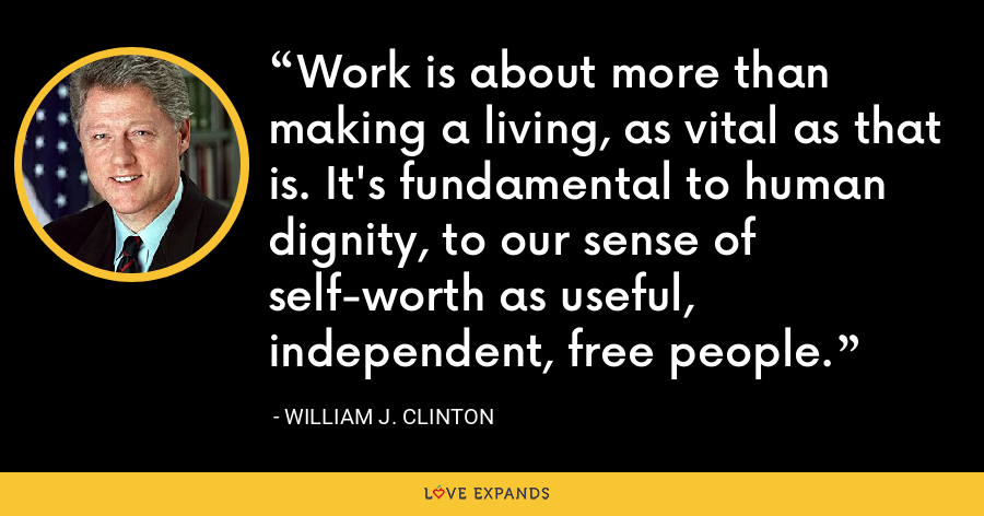 Work is about more than making a living, as vital as that is. It's fundamental to human dignity, to our sense of self-worth as useful, independent, free people. - William J. Clinton
