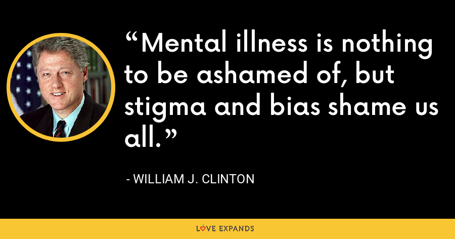 Mental illness is nothing to be ashamed of, but stigma and bias shame us all. - William J. Clinton