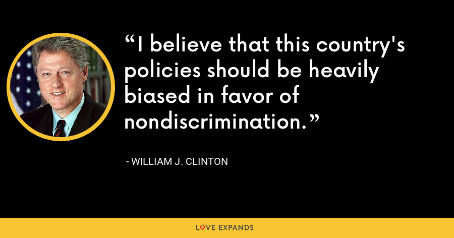 I believe that this country's policies should be heavily biased in favor of nondiscrimination. - William J. Clinton