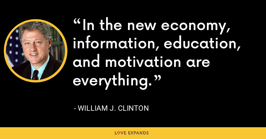 In the new economy, information, education, and motivation are everything. - William J. Clinton