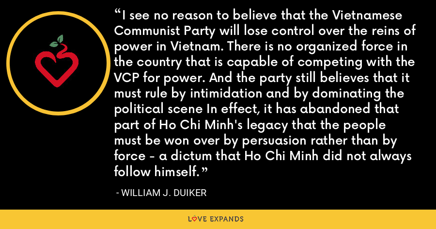 I see no reason to believe that the Vietnamese Communist Party will lose control over the reins of power in Vietnam. There is no organized force in the country that is capable of competing with the VCP for power. And the party still believes that it must rule by intimidation and by dominating the political scene In effect, it has abandoned that part of Ho Chi Minh's legacy that the people must be won over by persuasion rather than by force - a dictum that Ho Chi Minh did not always follow himself. - William J. Duiker