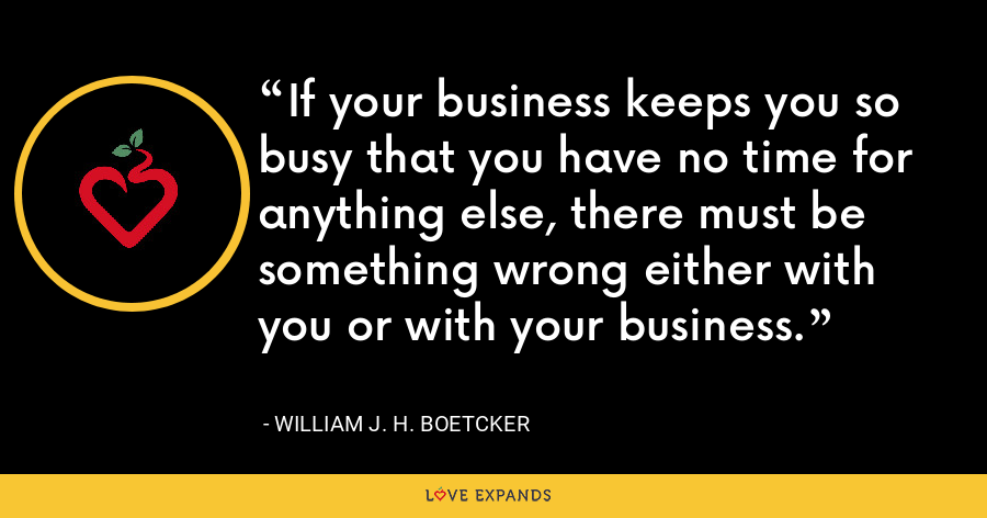 If your business keeps you so busy that you have no time for anything else, there must be something wrong either with you or with your business. - William J. H. Boetcker
