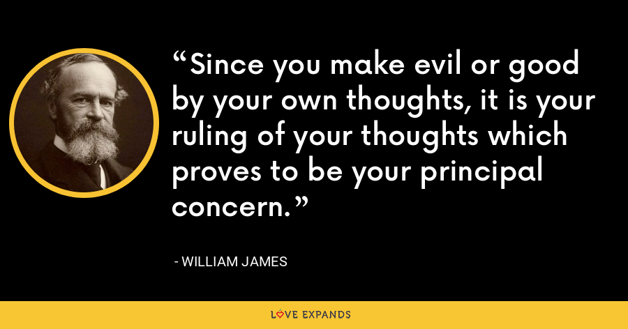 Since you make evil or good by your own thoughts, it is your ruling of your thoughts which proves to be your principal concern. - William James