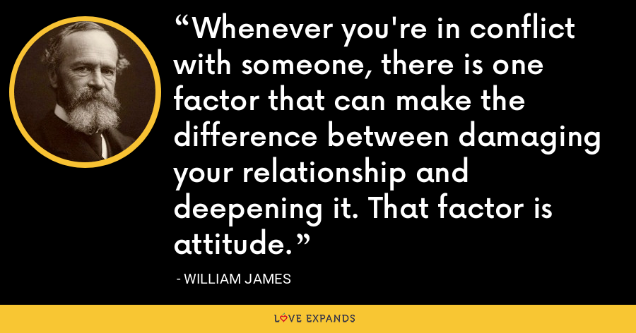 Whenever you're in conflict with someone, there is one factor that can make the difference between damaging your relationship and deepening it. That factor is attitude. - William James