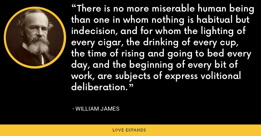 There is no more miserable human being than one in whom nothing is habitual but indecision, and for whom the lighting of every cigar, the drinking of every cup, the time of rising and going to bed every day, and the beginning of every bit of work, are subjects of express volitional deliberation. - William James