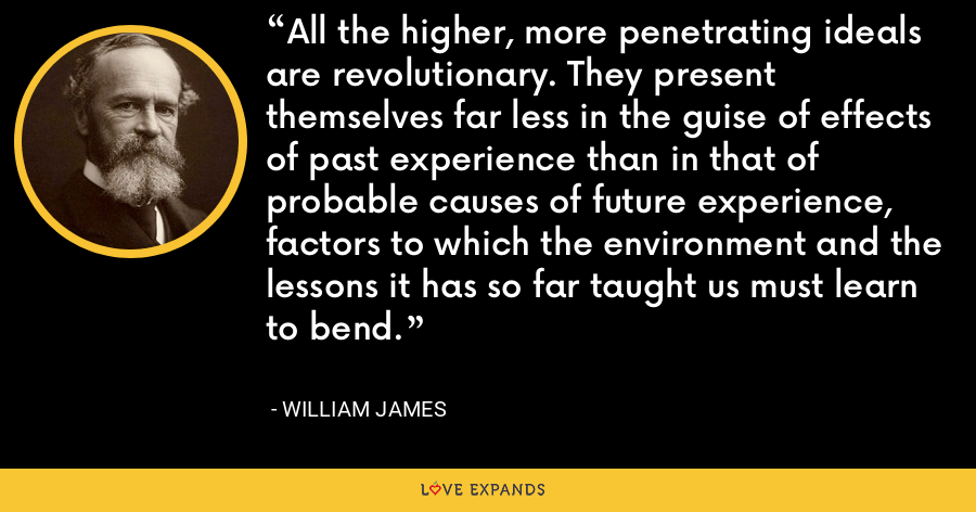 All the higher, more penetrating ideals are revolutionary. They present themselves far less in the guise of effects of past experience than in that of probable causes of future experience, factors to which the environment and the lessons it has so far taught us must learn to bend. - William James