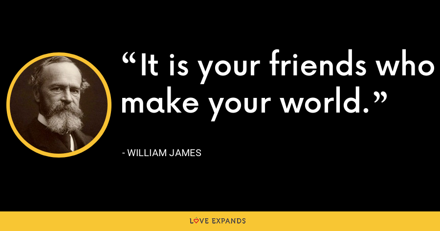 It is your friends who make your world. - William James