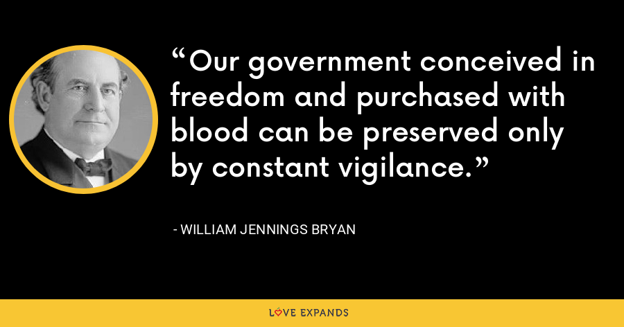 Our government conceived in freedom and purchased with blood can be preserved only by constant vigilance. - William Jennings Bryan