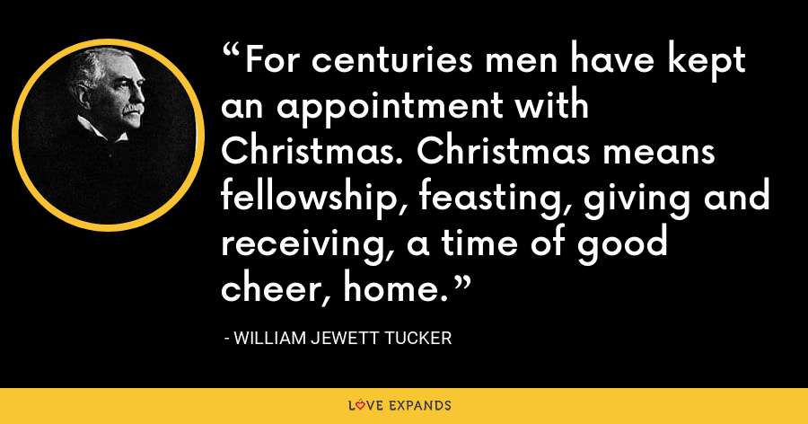 For centuries men have kept an appointment with Christmas. Christmas means fellowship, feasting, giving and receiving, a time of good cheer, home. - William Jewett Tucker
