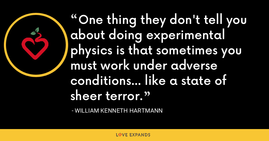 One thing they don't tell you about doing experimental physics is that sometimes you must work under adverse conditions... like a state of sheer terror. - William Kenneth Hartmann