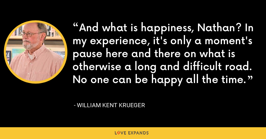 And what is happiness, Nathan? In my experience, it's only a moment's pause here and there on what is otherwise a long and difficult road. No one can be happy all the time. - William Kent Krueger