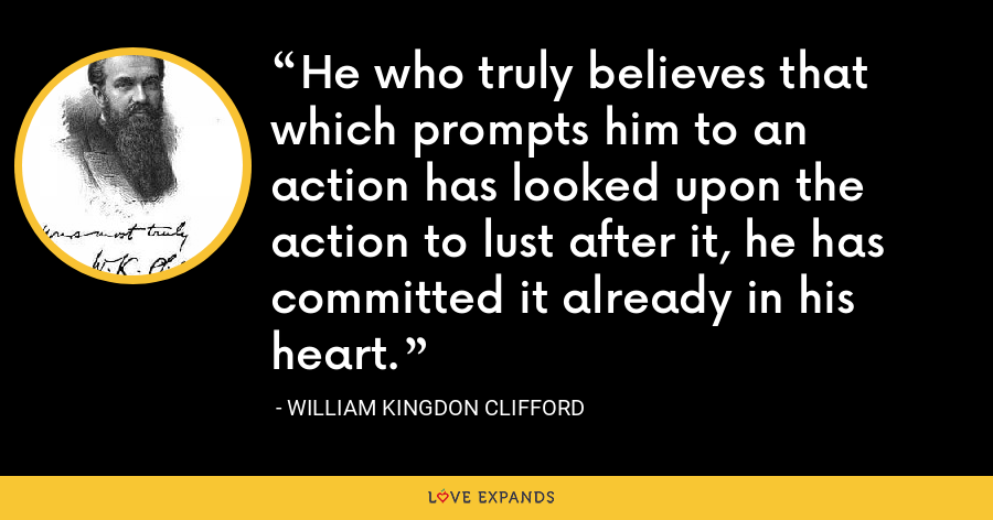 He who truly believes that which prompts him to an action has looked upon the action to lust after it, he has committed it already in his heart. - William Kingdon Clifford