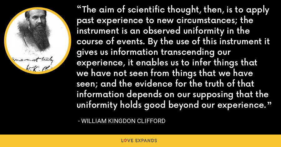 The aim of scientific thought, then, is to apply past experience to new circumstances; the instrument is an observed uniformity in the course of events. By the use of this instrument it gives us information transcending our experience, it enables us to infer things that we have not seen from things that we have seen; and the evidence for the truth of that information depends on our supposing that the uniformity holds good beyond our experience. - William Kingdon Clifford