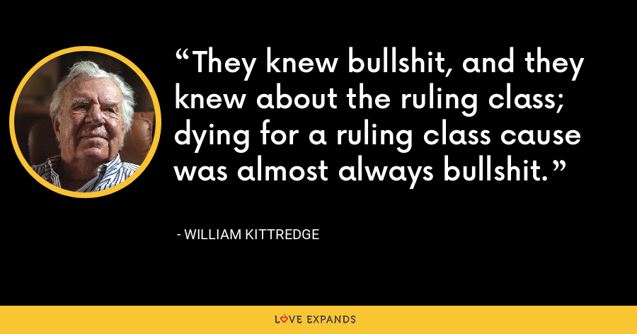 They knew bullshit, and they knew about the ruling class; dying for a ruling class cause was almost always bullshit. - William Kittredge