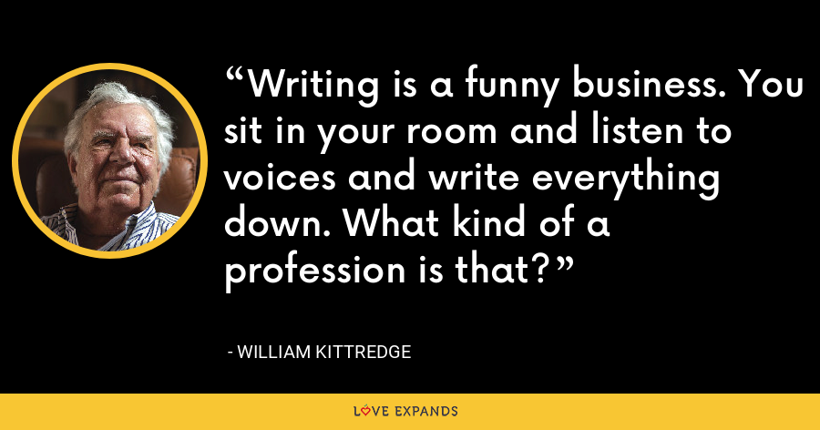 Writing is a funny business. You sit in your room and listen to voices and write everything down. What kind of a profession is that? - William Kittredge