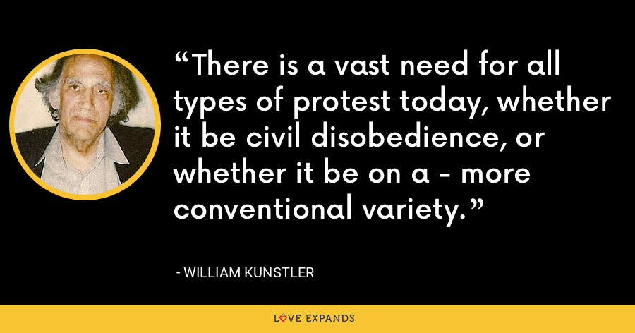 There is a vast need for all types of protest today, whether it be civil disobedience, or whether it be on a - more conventional variety. - William Kunstler