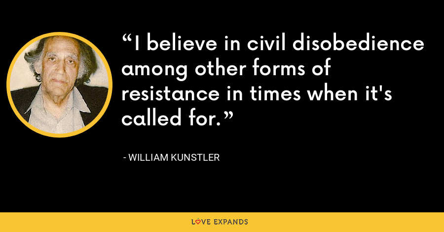 I believe in civil disobedience among other forms of resistance in times when it's called for. - William Kunstler
