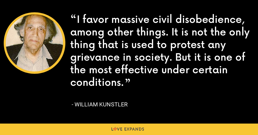 I favor massive civil disobedience, among other things. It is not the only thing that is used to protest any grievance in society. But it is one of the most effective under certain conditions. - William Kunstler
