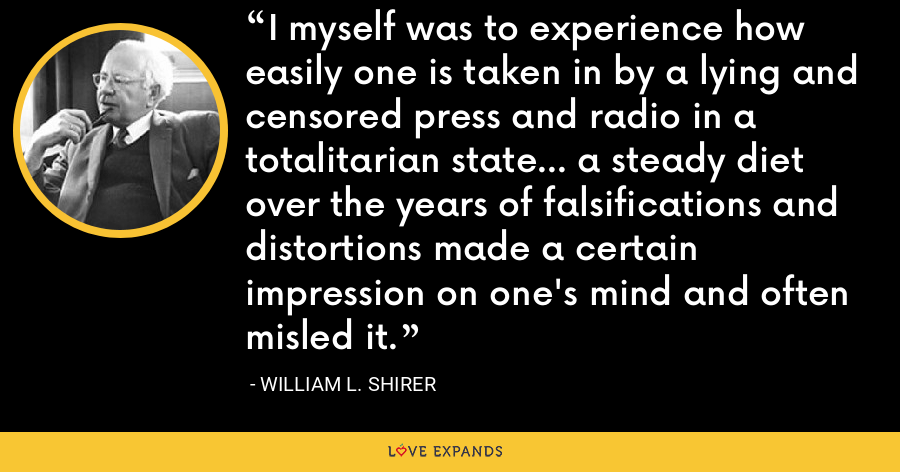 I myself was to experience how easily one is taken in by a lying and censored press and radio in a totalitarian state... a steady diet over the years of falsifications and distortions made a certain impression on one's mind and often misled it. - William L. Shirer
