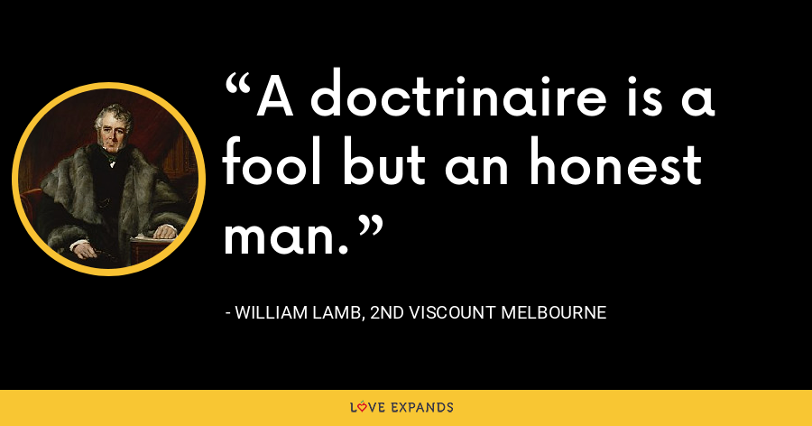 A doctrinaire is a fool but an honest man. - William Lamb, 2nd Viscount Melbourne