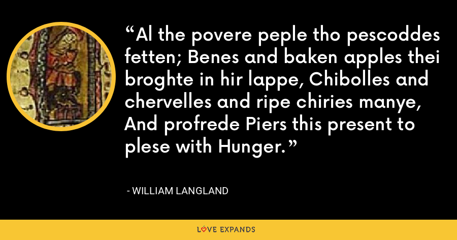 Al the povere peple tho pescoddes fetten; Benes and baken apples thei broghte in hir lappe, Chibolles and chervelles and ripe chiries manye, And profrede Piers this present to plese with Hunger. - William Langland
