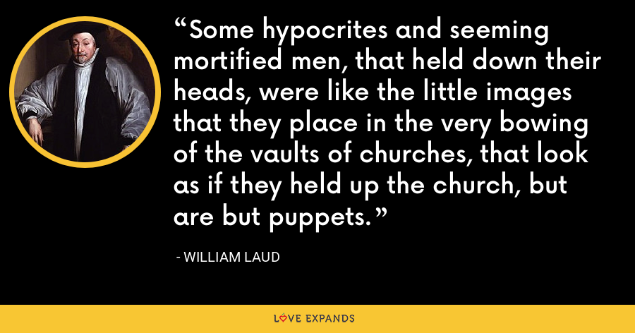 Some hypocrites and seeming mortified men, that held down their heads, were like the little images that they place in the very bowing of the vaults of churches, that look as if they held up the church, but are but puppets. - William Laud