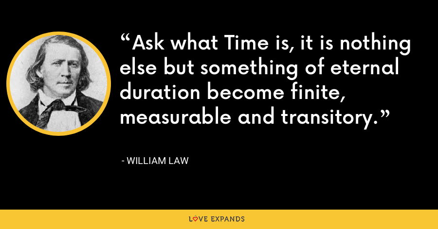 Ask what Time is, it is nothing else but something of eternal duration become finite, measurable and transitory. - William Law